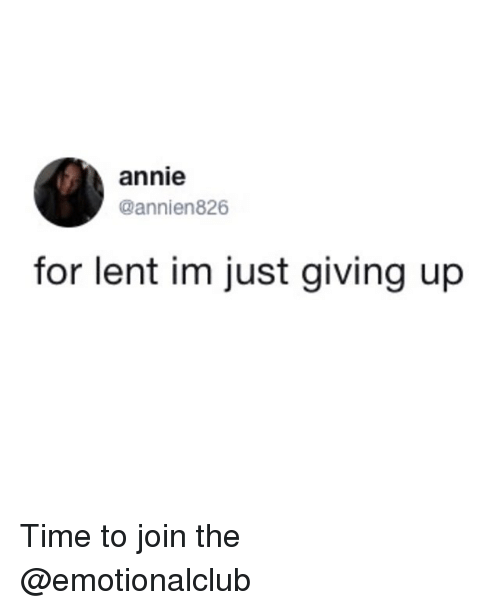 just giving: annie  @annien826  for lent im just giving up Time to join the @emotionalclub