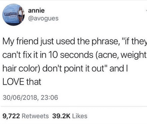 """Annie: annie  @avogues  My friend just used the phrase, """"if they  can't fix it in 10 seconds (acne, weight  hair color) don't point it out"""" andI  LOVE that  30/06/2018, 23:06  9,722 Retweets 39.2K Likes"""