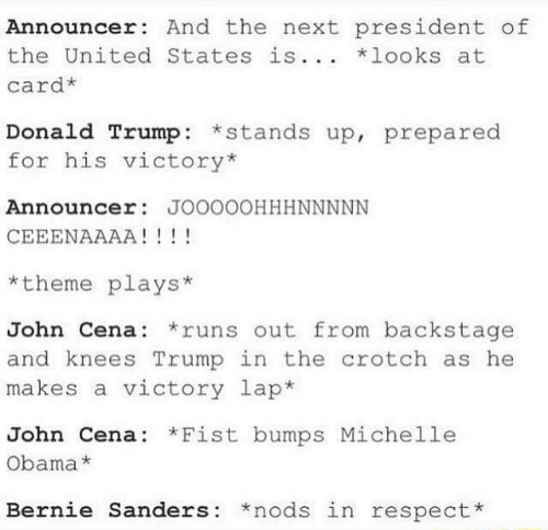 Bernie Sanders, Donald Trump, and John Cena: Announcer And the next president of  the United States is... looks at  card*  Donald Trump: stands up, prepared  for his victory*  Announcer JOOOOOHHHNNNNN  *theme plays*  John Cena: runs out from backstage  and knees Trump in the crotch as he  makes a victory lap*  John Cena: Fist bumps Michelle  Obama*  Bernie Sanders *nods in respect*