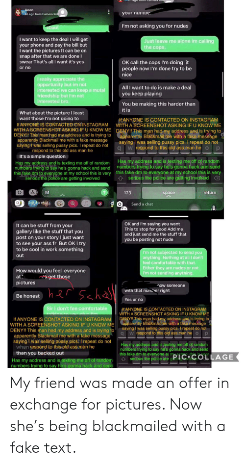 Chata: Anon  204h ago from Camera Rol  your numie  I'm not asking you for nudes  pout  I want to keep the deal I will get  your phone and pay the bill but  I want the pictures It can be on  nap after that we are done I  swear That's all l want it's yes  Just leave me alone im calling  the cops  OK call the cops I'm doing it  people now I'm done try to be  nice  or no  I really appreciate the  opportunity but im not  interested we can keep a mutal  friendship but I'm not  interested bro  All I want to do is make a deal  you keep playing  You be making this harder than  it is  What about the picture I least  want those I'm not going to  ItANYONE IS CONTACTED ON INSTAGRAM  WITH A SCREENSHOT ASKING IF U KNOW ME  WITH A SCREENSHOTE ASKINGIF U KNOW ME DENY!! This man had my address and is trying to  apparently Blackmailme with a fake message  saying was selling pussy pics. I repeat do not  qw respond to this old ass man he p  If ANYONE IS CONTACTED ON INSTAGRAM  DENXII This manhad my address and is trying to  apparently Blackmail me with a fake message  sayingt was selling pussy pics. I repeat do not  respond to this old ass man he  It's a simple question  Has my address and is texting mejoff of random  numbers trying to say he's gonna hack and send  this fake dm to everyone at my school this is very  serious the palice are gettingrinvalved  Has my address and is texting me off of random  numbers trying to say he's gonna hack and send  this fake dm to everyone at my school this is very  serious the police are getting involved  м  return  123  space  Send a chata  Send a chat  OK and I'm saying you want  This to stop for good Add me  and just send me the stuff that  you be posting not nude  It can be stuff from your  gallery like the stuff that you  post on your story I just want  to see your ass fr But OK I try  to be cool in work something  I'm not subjected to send you  anything.Nothing at all I don't  feel comfortable with that.  Either they are nudes or not  I'm not s