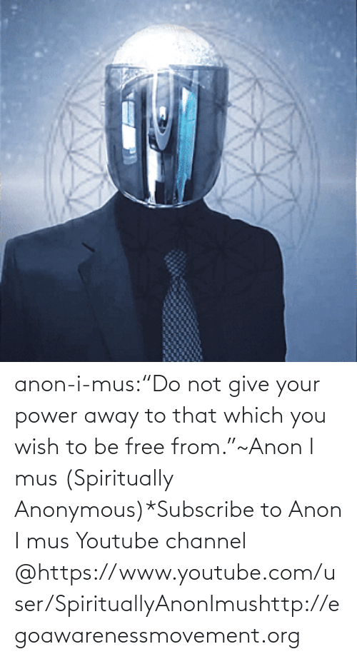 "dream: anon-i-mus:""Do not give your power away to that which you wish to be free from.""~Anon I mus (Spiritually Anonymous)*Subscribe to Anon I mus Youtube channel @https://www.youtube.com/user/SpirituallyAnonImushttp://egoawarenessmovement.org"