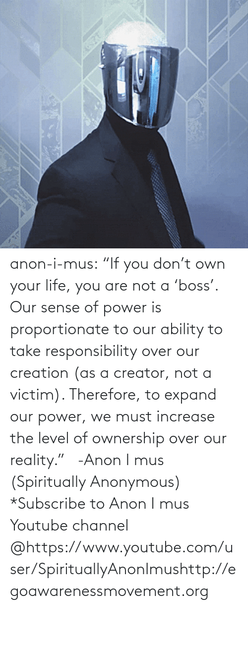 "Http: anon-i-mus:                   ""If you don't own your life, you are not a 'boss'. Our sense of power is proportionate to our ability to take responsibility over our creation (as a creator, not a victim). Therefore, to expand our power, we must increase the level of ownership over our reality.""   -Anon I mus (Spiritually Anonymous)    *Subscribe to Anon I mus Youtube channel @https://www.youtube.com/user/SpirituallyAnonImushttp://egoawarenessmovement.org"