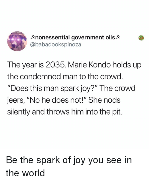 "Memes, World, and Government: Anonessential government oilsa  @babadookspinoza  The year is 2035. Marie Kondo holds up  the condemned man to the crowd  ""Does this man spark joy?"" The crowd  jeers, ""No he does not!"" She nods  silently and throws him into the pit. Be the spark of joy you see in the world"