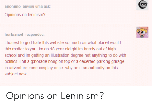 Gatorade, God, and Politics: anonimo enviou uma ask.  Opinions on leninism?  hurloaned respondeu  i honest to god hate this website so much on what planet would  this matter to you. im an 18 year old girl im barely out of high  school and im getting an illustration degree not anything to do with  politics. i hit a gatorade bong on top of a deserted parking garage  in adventure zone cosplay once. why am i an authority on this  subject now Opinions on Leninism?