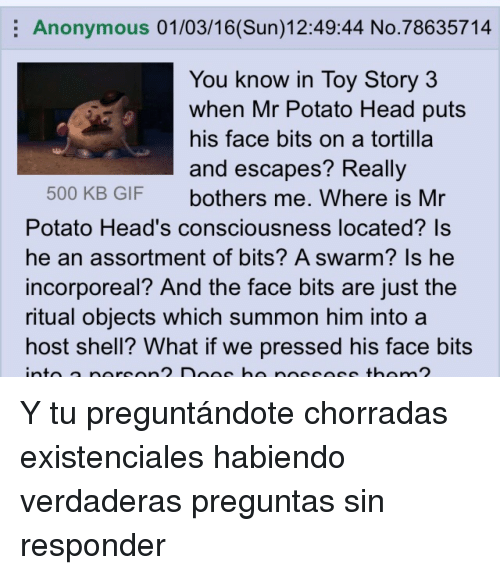 The Ritual: Anonymous 01/03/16(Sun)12:49:44 No.78635714  You know in Tov Story 3  when Mr Potato Head puts  his face bits on a tortilla  and escapes? Reallv  500 KB GIF bothers me. Where is Mr  Potato Head's consciousness located? Is  he an assortment of bits? A swarm? Is he  incorporeal? And the face bits are just the  ritual objects which summon him into a  host shell? What if we pressed his face bits <p>Y tu preguntándote chorradas existenciales habiendo verdaderas preguntas sin responder</p>