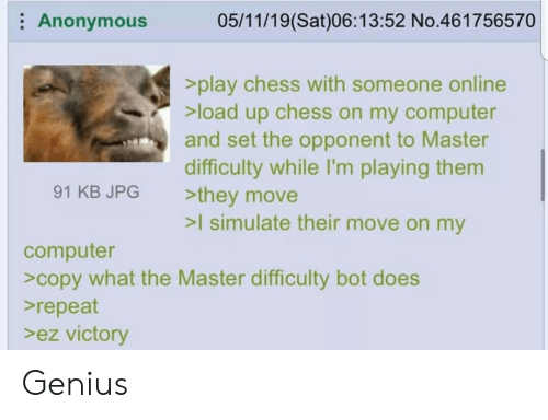Anonymous, Chess, and Computer: Anonymous  05/11/19(Sat)06:13:52 No.461756570  >play chess with someone online  >load up chess on my computer  and set the opponent to Master  difficulty while I'm playing them  >they move  >I simulate their move on my  91 KB JPG  computer  >copy what the Master difficulty bot does  repeat  >ez victory Genius