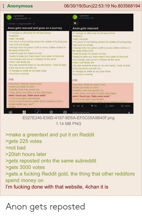 "4chan, Bad, and Clothes: Anonymous  06/30/19(Sun)22:53:19 No.8035681 94  r/greentext  1/showoff96 9h  r/greentext  u/bigcheese08 1d  1  r/4chan u/bigcheese08 1d  Anon gets rescued and goes on a  journey  Anon gets rescued  >l manage to efficiently kill off each driver  >freedom  I manage to efficiently kill off each driver  >freedom  well, not quite  I'm stuck in this fucking desert the middle of fucking Iraq  car runs out of gas  change from my prison outfit to some civilian clothes in  the back of the truck  well, not quite  'm stuck in this fucking desert the middle of fucking Iraq  car runs out of gas  change from my prison outfit to some civilian clothes in  the back of the truck  walk through the desert on foot  ready to pass out, there wasn't any water in the truck  my energy runs out as I collapse on the sand  now I can finally die  my last moments were on my own terms. I took at least  a few isis fucks out with me  walk through the desert on foot  |ready to pass out, there washn't any water in the truck  my energy runs out as I collapse on the sand  now I can finally die  my last moments were on my own terms. I took at least  a few isis fucks out with me  I manage to smile as my eyes close  my time is coming  I manage to smile as my eyes close  my time is coming  (1/2)  (1/2)  my story, however, wasn't over  wake up inside of a tent  wealthy Arab man greets me  stay down, you were in pretty bad shape  when I found you. Drink some water  l and once again rejuvenated  >'you're that American soldier those heathens took a  my story, however, wasn't over  >wake up inside of a tent  wealthy Arab man greets me  'stay down, you were in pretty bad shape  when I found you. Drink some water  and once again rejuvenated  vou're that American soldier those heathens took a  couple weeks ago, yes?""  L Share  3.1k  80  Award  I nod  Add a comment  E027E246-E56D-4167-9D5A-EF0C05A9B40F. png  1.14 MB PNG  >make a greentext and put it on Reddit  >gets 225 votes  >not bad  >20ish hours later  >gets reposted onto the same subreddit  >gets 3000 votes  >gets a fucking Reddit gold, the thing that other redditors  spend money on  I'm fucking done with that website, 4chan it is Anon gets reposted"