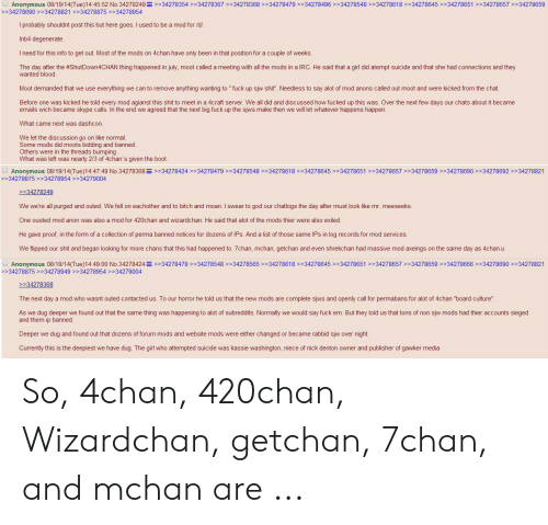 "4chan, Bitch, and God: Anonymous 08/19/14(Tue)14:45:52 No.34278249>>34278354>>34278367>>34278368>>3427847934278496 >>34278548>34278618>>34278645>>34278651>34278657 >>34278659  >>34278690>>34278821 >>34278875 >>34278954  I probably should nt post this but here goes. I used to be a mod for /d/.  Inb4 degenerate.  I need for this info to get out. Most of the mods on 4chan have only been in that position for a couple of weeks.  The day after the #ShutDown4CHAN thing happened in july, moot called a meeting with all the mods in a IRC. He said that a girl did atempt suicide and that she had connections and they  wanted blood.  Moot demanded that we use everything we can to remove anything wanting to "" fuck up sjw shit"". Needless to say alot of mod anons called out moot and were kicked from the chat.  Before one was kicked he told every mod agianst this shit to meet in a 4craft server. We all did and discussed how fucked up this was. Over the next fevw days our chats about it became  emails wich became skype calls. In the end we agreed that the next big fuck up the sjws make then we will let whatever happens happen.  What came next was dashcon.  We let the discussion go on like normal.  Some mods did moots bidding and banned.  Others were in the threads bumping  What was left was nearly 2/3 of 4chan's given the boot.  Anonymous 08/19/14(Tue)14:47:49 No.34278368>>34278424>34278479>34278548>>34278618>>34278645 >>34278651 >>34278657> 34278659 >>34278690 >>34278692>34278821  >>34278875 >>34278954 >>34279004  >34278249  We we're all purged and outed. We fell on eachother and to bitch and moan. I swear to god our chatlogs the day after must look like mr. meeseeks.  One ousted mod anon was also a mod for 420chan and wizardchan. He said that alot of the mods thier were also exiled.  He gave proof, in the form of a collection of perma banned notices for dozens of IPs. And a list of those same IPs in log records for mod services.  We flipped our shit and began looking for more chans that this had happened to. 7chan, mchan, getchan and even shrekc han had massive mod axeings on the same day as 4chan.u  Anonymous 08/19/14(Tue)14:49:00 No.34278424>>34278479 >34278548>>34278565>>34278618>>34278645 >>34278651 >>34278657> 34278659 >>34278666 >>34278690 >>34278821  >>34278875 >>34278949 >>34278954>>34279004  >>34278368  The next day a mod who wasnt outed contacted us. To our horror he told us that the new mods are complete sjws and openly call for permabans for alot of 4chan ""board culture""  As we dug deeper we found out that the same thing was happening to alot of subreddits. Normally we would say fuck em. But they told us that tons of non sjw mods had thier accounts sieged  and them ip banned.  Deeper we dug and found out that dozens of forum mods and website mods were either changed or became rabbid sjw over night.  Currently this is the deepiest we have dug. The girl who attempted suicide was kassie washington, niece of nick denton owner and publisher of gawker media So, 4chan, 420chan, Wizardchan, getchan, 7chan, and mchan are ..."