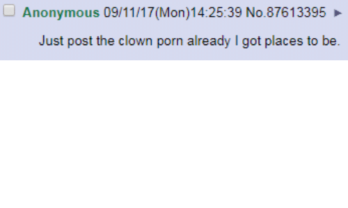 Anonymous, Porn, and Got: Anonymous 09/11/17 (Mon)14:25:39 No.87613395  Just post the clown porn already I got places to be.