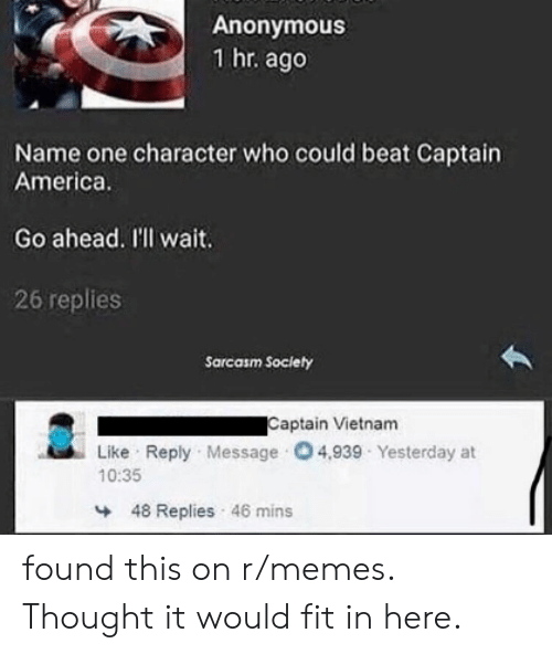 America, Memes, and Anonymous: Anonymous  1 hr. ago  Name one character who could beat Captain  America.  Go ahead. I'll wait.  26 replies  Sarcasm Soclety  Captain Vietnam  Like Reply Message 04,939 Yesterday at  10:35  48 Replies 46 mins found this on r/memes. Thought it would fit in here.