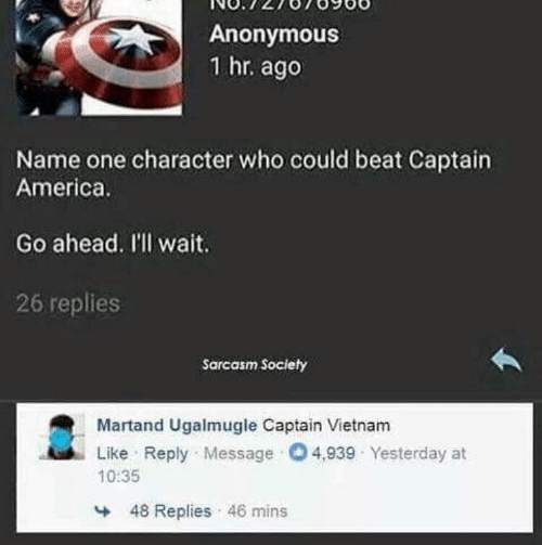 character: Anonymous  1 hr. ago  Name one character who could beat Captain  America.  Go ahead. I'll wait.  26 replies  Sarcasm Society  Martand Ugalmugle Captain Vietnam  Like Reply Message O4,939 Yesterday at  10:35  48 Replies 46 mins
