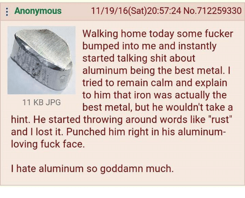 """Anonymity: Anonymous  11/19/16 (Sat)20:57:24 No.712259330  Walking home today some fucker  bumped into me and instantly  started talking shit about  aluminum being the best metal.  tried to remain calm and explain  to him that iron was actually the  11 KB JPG  best metal, but he wouldn't take a  hint. He started throwing around words like """"rust""""  and I lost it. Punched him right in his aluminum  loving fuck face.  I hate aluminum so goddamn much."""