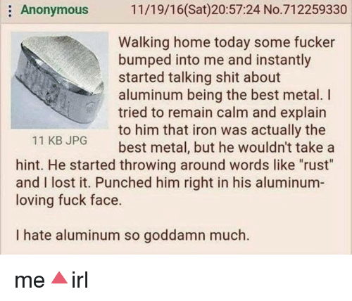 """Shit, Lost, and Anonymous: Anonymous 11/19/16(Sat)20:57:24 No.712259330  Walking home today some fucker  bumped into me and instantly  started talking shit about  aluminum being the best metal. I  tried to remain calm and explain  to him that iron was actually the  best metal, but he wouldn't take a  11 KB JPG  hint. He started throwing around words like """"rust""""  and I lost it. Punched him right in his aluminum  loving fuck face.  I hate aluminum so goddamn much. me🔺irl"""