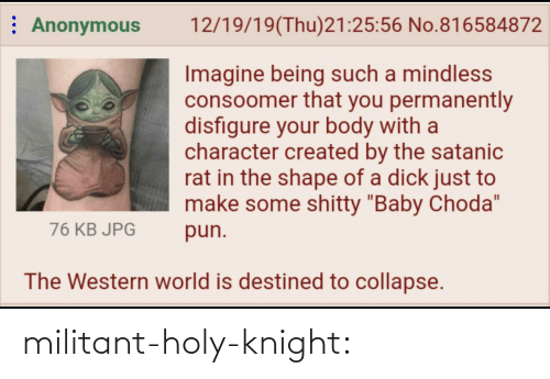 "Created: : Anonymous  12/19/19(Thu)21:25:56 No.816584872  Imagine being such a mindless  consoomer that you permanently  disfigure your body with a  character created by the satanic  rat in the shape of a dick just to  make some shitty ""Baby Choda""  76 KB JPG  pun.  The Western world is destined to collapse. militant-holy-knight:"