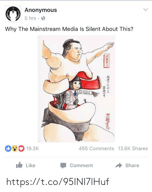 mainstream: Anonymous  5 hrs  Why The Mainstream Media Is Silent About This?  455 Comments 13.6K Shares  19.3K  Like  Share  Comment https://t.co/95INI7lHuf