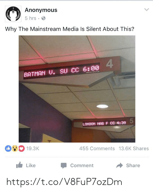 mainstream: Anonymous  5 hrs  Why The Mainstream Media Is Silent About This?  4  BATMAN U. SU CC 6:00  ww  LONDON HASF CC 4:30  19.3K  455 Comments 13.6K Shares  Like  Comment  Share https://t.co/V8FuP7ozDm