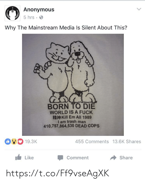 A Fuck: Anonymous  5 hrs  Why The Mainstream Media Is Silent About This?  BORN TO DIE  WORLD IS A FUCK  Kill Em All 1989  I am trash man  410,757,864,530 DEAD COPS  19.3K  455 Comments 13.6K Shares  Like  Share  Comment https://t.co/Ff9vseAgXK