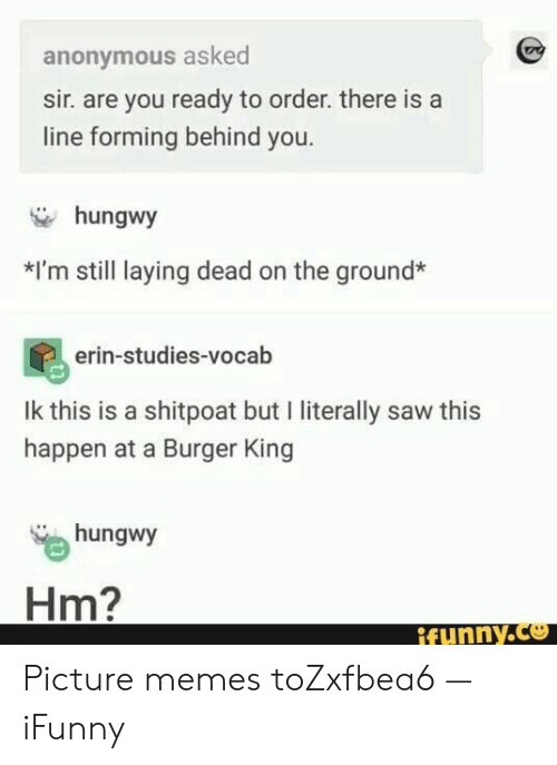 Burger King, Memes, and Saw: anonymous asked  sir. are you ready to order. there is a  line forming behind you.  hungwy  *I'm still laying dead on the ground*  erin-studies-vocab  Ik this is a shitpoat but I literally saw this  happen at a Burger King  hungwy  Hm?  ifynny.co Picture memes toZxfbea6 — iFunny