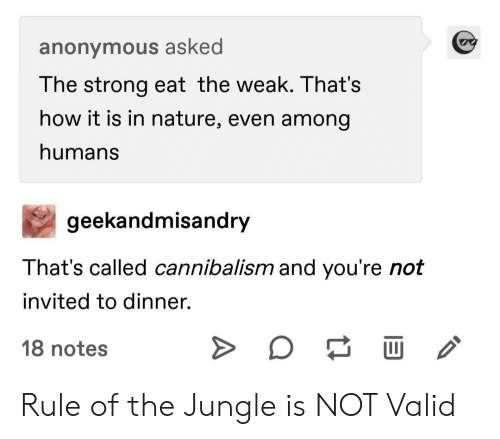 In Nature: anonymous asked  The strong eat the weak. That's  how it is in nature, even among  humans  geekandmisandry  That's called cannibalism and you're not  invited to dinner.  18 notes Rule of the Jungle is NOT Valid
