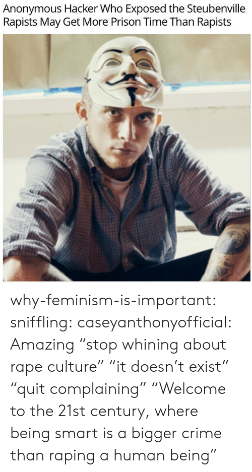 """Crime, Feminism, and Tumblr: Anonymous Hacker Who Exposed the Steubenville  Rapists May Get More Prison Time Than Rapists why-feminism-is-important:  sniffling:  caseyanthonyofficial:  Amazing  """"stop whining about rape culture"""" """"it doesn't exist"""" """"quit complaining""""  """"Welcome to the 21st century, where being smart is a bigger crime than raping a human being"""""""
