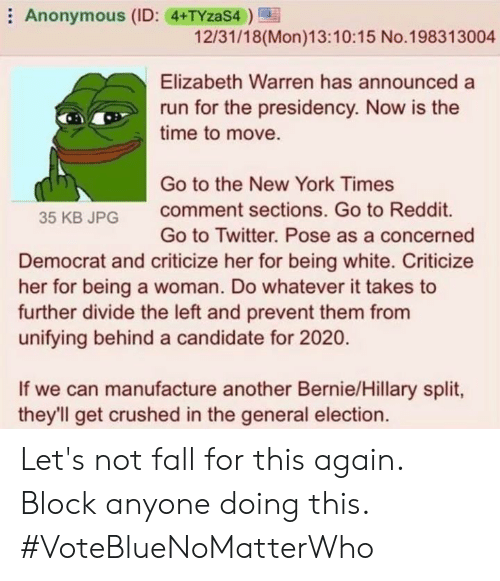 Elizabeth Warren, Fall, and Memes: Anonymous (ID: 4+TYzaS4  12/31/18(Mon)13:10:15 No.198313004  Elizabeth Warren has announceda  run for the presidency. Now is the  time to move.  Go to the New York Times  comment sections. Go to Reddit.  Go to Twitter. Pose as a concerned  35 KB JPG  Democrat and criticize her for being white. Criticize  her for being a woman. Do whatever it takes to  further divide the left and prevent them from  unifying behind a candidate for 2020  If we can manufacture another Bernie/Hillary split  they'll get crushed in the general election. Let's not fall for this again. Block anyone doing this. #VoteBlueNoMatterWho