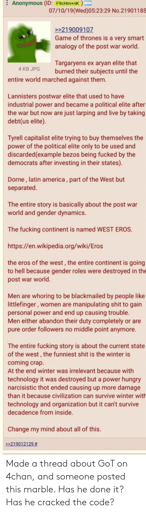 4chan, America, and Fucking: Anonymous (ID: F9cHm+nk)  07/10/19(Wed)05:23:29 No.21901185  219009107  Game of thrones is a very smart  analogy of the post war world.  Targaryens ex aryan elite that  burned their subjects until the  4 KB JPG  entire world marched against them.  Lannisters postwar elite that used to have  industrial power and became a political elite after  the war but now are just larping and live by taking  debt(us elite).  Tyrell capitalist elite trying to buy themselves the  power of the political elite only to be used and  discarded(example bezos being fucked by the  democrats after investing in their states).  Dorne, latin america, part of the West but  separated.  The entire story is basically about the post war  world and gender dynamics.  The fucking continent is named WEST EROS  https://en.wikipedia.org/wiki/Eros  the eros of the west, the entire continent is going  to hell because gender roles were destroyed in the  post war world.  Men are whoring to be blackmailed by people like  littlefinger, women are manipulating shit to gain  personal power and end up causing trouble.  Men either abandon their duty completely or are  pure order followers no middle point anymore.  The entire fucking story is about the current state  of the west, the funniest shit is the winter is  coming crap.  At the end winter was irrelevant because with  technology it was destroyed but a power hungry  narcisistic thot ended causing  more damage  than it because civilization can survive winter with  technology and organization but  decadence from inside.  can't survive  Change my mind about all of this.  >>219012129 Made a thread about GoT on 4chan, and someone posted this marble. Has he done it? Has he cracked the code?