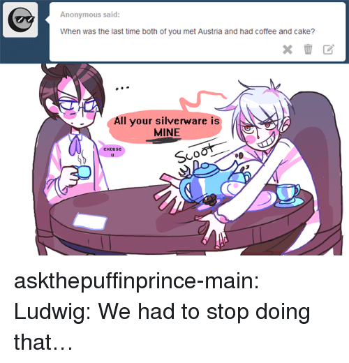 Target, Tumblr, and Anonymous: Anonymous said:  All your silverware is  MINE askthepuffinprince-main:  Ludwig: We had to stop doing that…