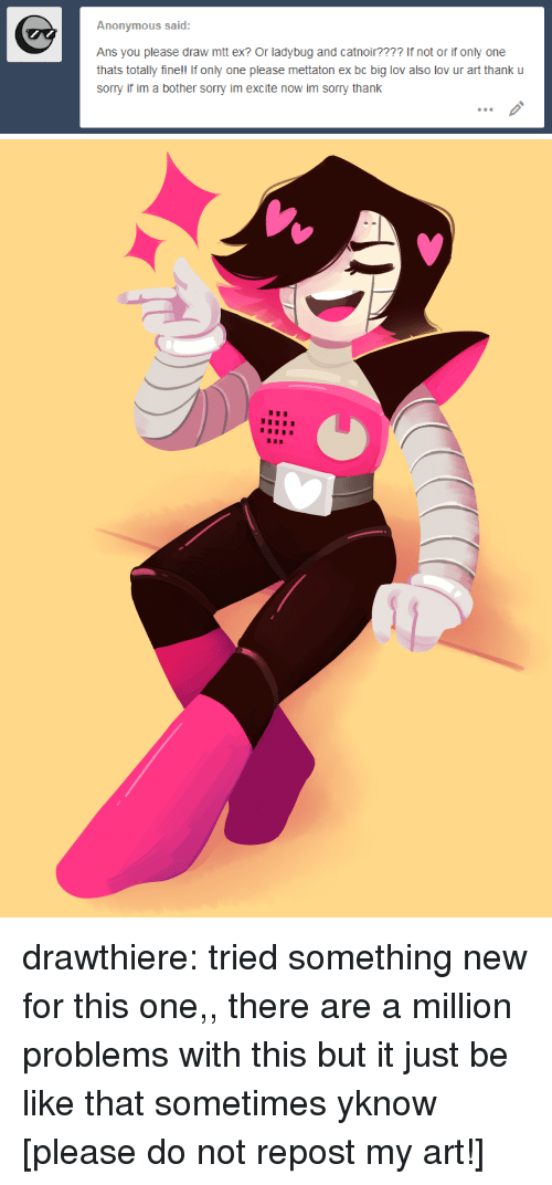 Excite: Anonymous said:  Ans you please draw mtt ex? Or ladybug and catnoir???? If not or if only one  thats totally fine!! If only one please mettaton ex bc big lov also lov ur art thank u  sorry if im a bother sorry im excite now im sorry thank drawthiere: tried something new for this one,, there are a million problems with this but it just be like that sometimes yknow [please do not repost my art!]