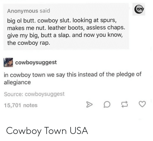 chaps: Anonymous said  big ol butt. cowboy slut. looking at spurs,  makes me nut. leather boots, assless chaps.  give my big, butt a slap. and now you know,  the cowboy rap.  cowboysuggest  in cowboy town we say this instead of the pledge of  allegiance  Source: cowboysuggest  15,701 notes Cowboy Town USA