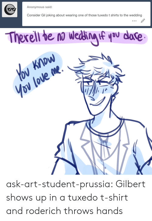 t-shirts: Anonymous said:  Consider Gil joking about wearing one of those tuxedo t shirts to the wedding ask-art-student-prussia:  Gilbert shows up in a tuxedo t-shirt and roderich throws hands