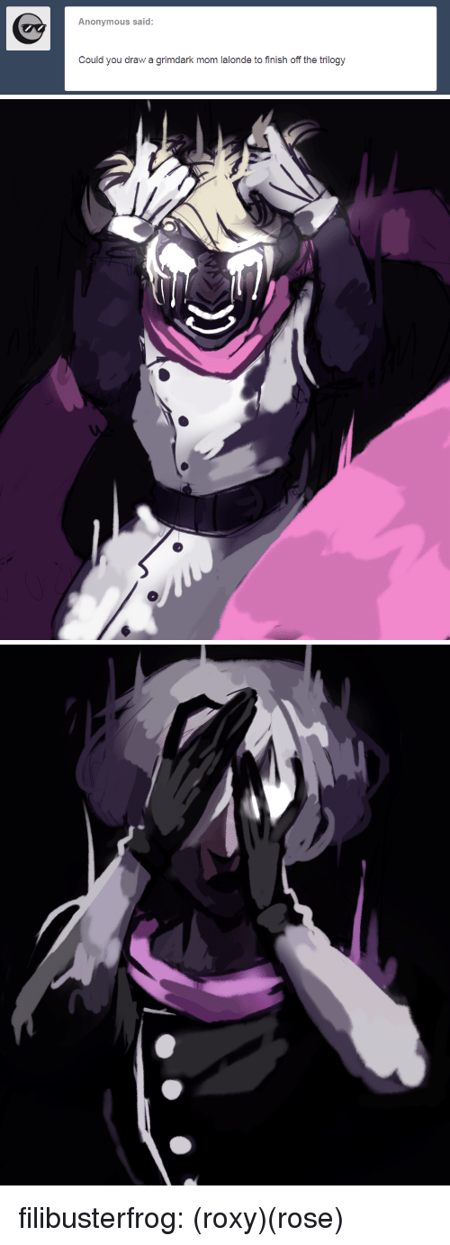roxy: Anonymous said:  Could you draw a grimdark mom lalonde to finish off the trilogy filibusterfrog:  (roxy)(rose)