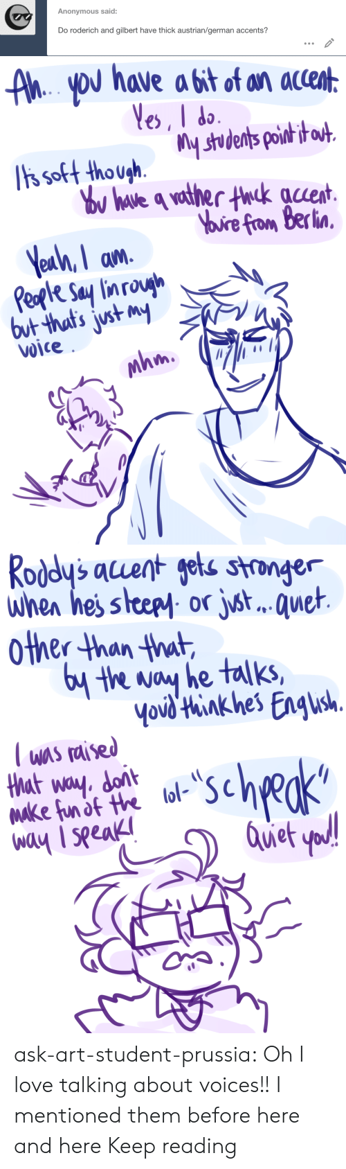 Other Than: Anonymous said:  Do roderich and gilbert have thick austrian/german accents?   AhYoU have a bit of an accent  Yes, I do  ts soft though.  Tis soft thoushstudents poih i  ou have q vather thck auent  Yuire from Berlin  Yeah, I am  Peple Say lin rough  but that's just my  Voice  mhm   Roddy's acuent gets stronger  when hes steepy or jst.. . quet  other than that  6y the way he talks,  Yovd'think hes Engush  T was raised  that way. dont  Make fun of the lol-  way I seeak  scheks  Quet yod! ask-art-student-prussia:  Oh I love talking about voices!! I mentioned them before here and here Keep reading