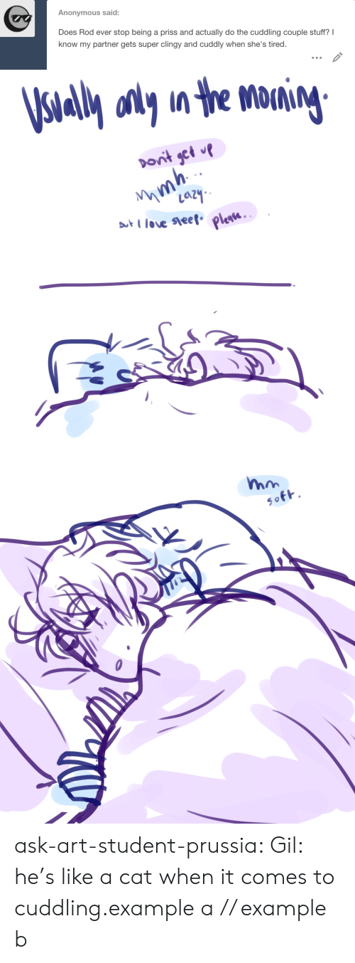 Target, Tumblr, and Anonymous: Anonymous said  Does Rod ever stop being a priss and actually do the cuddling couple stuff? I  know my partner gets super clingy and cuddly when she's tired.   al onyn the M ask-art-student-prussia:  Gil: he's like a catwhen it comes to cuddling.example a // example b