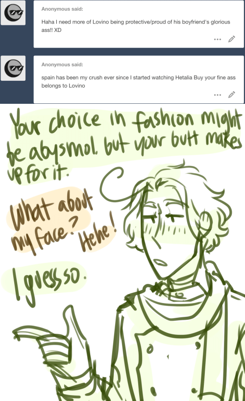 Ass, Crush, and Fashion: Anonymous said:  Haha I need more of Lovino being protective/proud of his boyfriend's glorious  ass!! XD  Anonymous said:  spain has been my crush ever since l started watching Hetalia Buy your fine ass  belongs to Lovino   x dhoie ih fashion m  eh 50