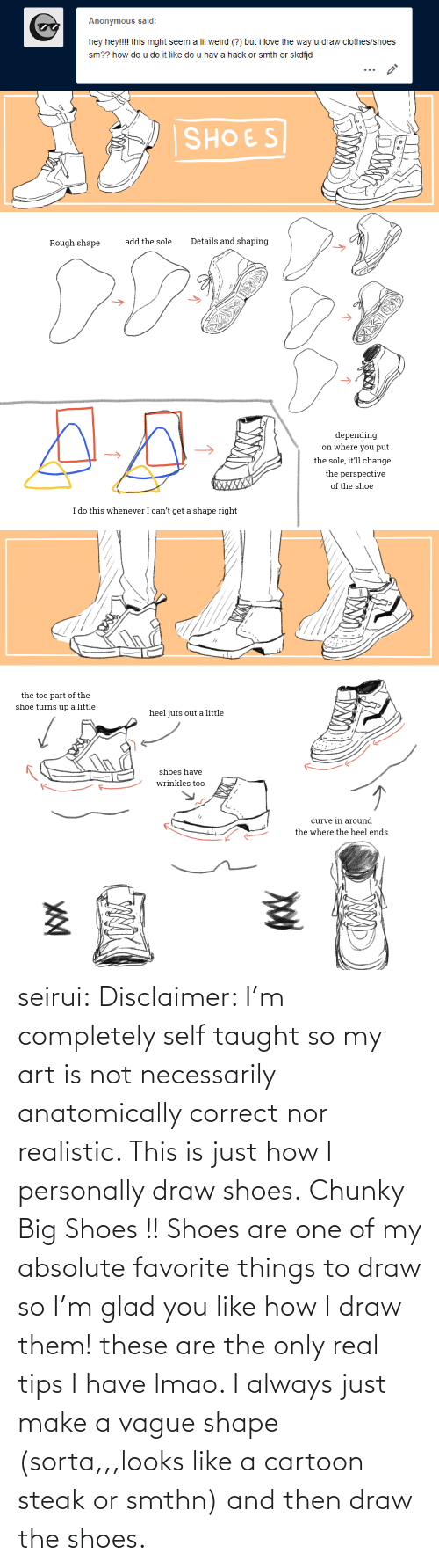Personally: Anonymous said:  hey hey!!!! this mght seem a lil weird (?) but i love the way u draw clothes/shoes  sm?? how do u do it like do u hav a hack or smth or skdfjd   SHOES  Details and shaping  add the sole  Rough shape  depending  on where you put  the sole, it'll change  the perspective  XWXXX  of the shoe  I do this whenever I can't get a shape right   the toe part of the  shoe turns up a little  heel juts out a little  shoes have  wrinkles too  curve in around  the where the heel ends seirui: Disclaimer: I'm completely self taught so my art is not necessarily anatomically correct nor realistic. This is just how I personally draw shoes. Chunky Big Shoes !! Shoes are one of my absolute favorite things to draw so I'm glad you like how I draw them! these are the only real tips I have lmao. I always just make a vague shape (sorta,,,looks like a cartoon steak or smthn) and then draw the shoes.