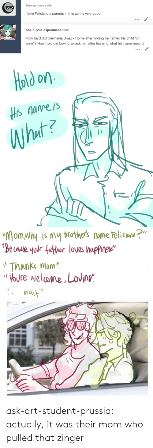 """experiment: Anonymous said:  i love Feliciano's parents in this au it's very good   ask-a-pale-experiment said:  How hard did Germania Smack Rome after finding he named his child """"of  wine""""? How hard did Lovino smack him after learning what his name meant?   old on  Hs nameis  What?   """"Mom why Is my brothers nume telican ?""""  'Beuwse your father loves happines""""  Thanke mom  OOURE welome,Lov/o*  Nait ask-art-student-prussia:  actually, it was their mom who pulled that zinger"""