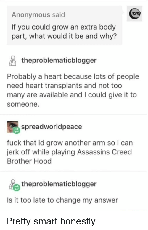 Anonymous, Assassin's Creed, and Creed: Anonymous said  If you could grow an extra body  part, what would it be and why?  theproblematicblogger  Probably a heart because lots of people  need heart transplants and not too  many are available and I could give it to  someone.  spreadworldpeace  fuck that id grow another arm so I can  jerk off while playing Assassins Creed  Brother Hood  theproblematicblogger  Is it too late to change my answer Pretty smart honestly