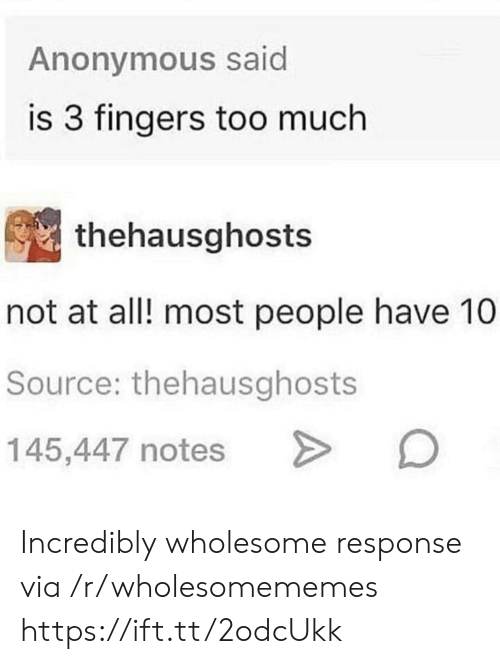 Incredibly: Anonymous said  is 3 fingers too much  thehausghosts  not at all! most people have 10  Source: thehausghosts  145,447 notes Incredibly wholesome response via /r/wholesomememes https://ift.tt/2odcUkk