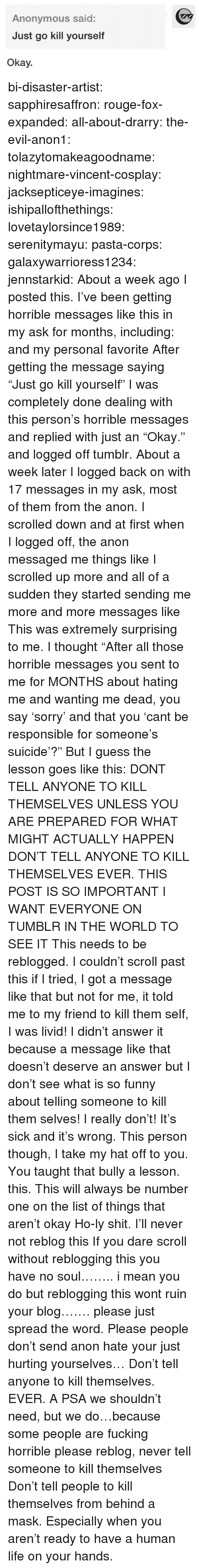 "Fucking, Funny, and Life: Anonymous said:  Just go kill yourself  Okay. bi-disaster-artist:  sapphiresaffron:  rouge-fox-expanded:  all-about-drarry:  the-evil-anon1:  tolazytomakeagoodname:  nightmare-vincent-cosplay:  jacksepticeye-imagines:  ishipallofthethings:  lovetaylorsince1989:  serenitymayu:  pasta-corps:  galaxywarrioress1234:  jennstarkid:  About a week ago I posted this. I've been getting horrible messages like this in my ask for months, including:  and my personal favorite After getting the message saying ""Just go kill yourself"" I was completely done dealing with this person's horrible messages and replied with just an ""Okay."" and logged off tumblr. About a week later I logged back on with 17 messages in my ask, most of them from the anon. I scrolled down and at first when I logged off, the anon messaged me things like I scrolled up more and all of a sudden they started sending me more and more messages like This was extremely surprising to me. I thought ""After all those horrible messages you sent to me for MONTHS about hating me and wanting me dead, you say 'sorry' and that you 'cant be responsible for someone's suicide'?"" But I guess the lesson goes like this: DONT TELL ANYONE TO KILL THEMSELVES UNLESS YOU ARE PREPARED FOR WHAT MIGHT ACTUALLY HAPPEN   DON'T TELL ANYONE TO KILL THEMSELVES EVER.  THIS POST IS SO IMPORTANT I WANT EVERYONE ON TUMBLR IN THE WORLD TO SEE IT  This needs to be reblogged. I couldn't scroll past this if I tried, I got a message like that but not for me, it told me to my friend to kill them self, I was livid! I didn't answer it because a message like that doesn't deserve an answer but I don't see what is so funny about telling someone to kill them selves! I really don't! It's sick and it's wrong. This person though, I take my hat off to you. You taught that bully a lesson.  this.  This will always be number one on the list of things that aren't okay  Ho-ly shit.  I'll never not reblog this  If you dare scroll without reblogging this you have no soul…….. i mean you do but reblogging this wont ruin your blog……. please just spread the word.  Please people don't send anon hate your just hurting yourselves…   Don't tell anyone to kill themselves. EVER.     A PSA we shouldn't need, but we do…because some people are fucking horrible  please reblog, never tell someone to kill themselves   Don't tell people to kill themselves from behind a mask. Especially when you aren't ready to have a human life on your hands."