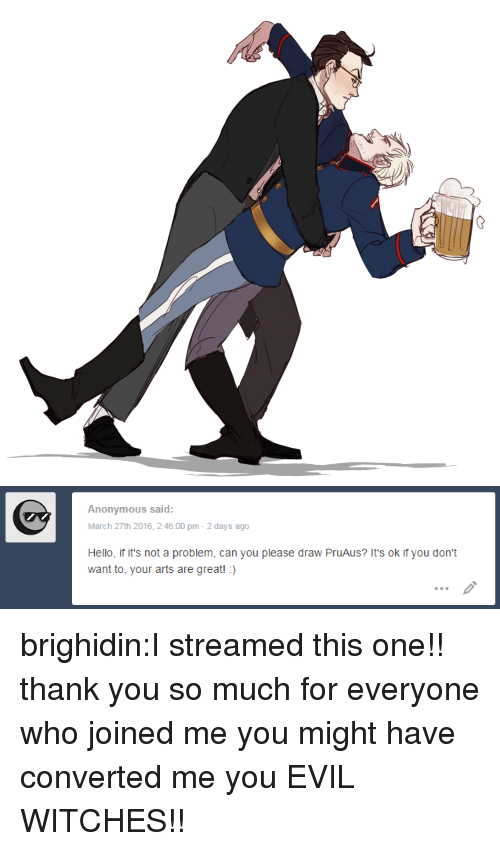 Not A Problem: Anonymous said:  March 27th 2016, 2:46:00 pm 2 days ago  Hello, if it's not a problem, can you please draw PruAus? It's ok if you don't  want to, your arts are great!:) brighidin:I streamed this one!! thank you so much for everyone who joined me you might have converted me you EVIL WITCHES!!