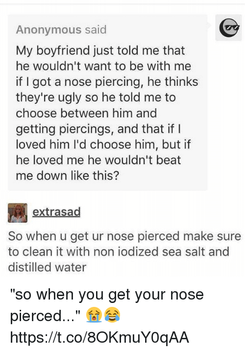 """beats-me: Anonymous said  My boyfriend just told me that  he wouldn't want to be with me  if I got a nose piercing, he thinks  they're u  so he told me to  choose between him and  getting piercings, and that if  loved him I'd choose him, but if  he loved me he wouldn't beat  me down like this?  extrasad  So when u get ur nose pierced make sure  to clean it with non iodized sea salt and  distilled water """"so when you get your nose pierced..."""" 😭😂 https://t.co/8OKmuY0qAA"""