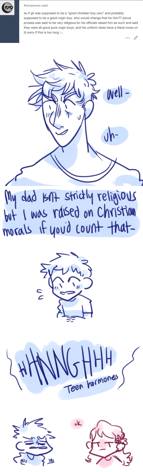 "teen: Anonymous said:  so if gil was supposed to be a ""good christian boy uwu"" and probably  supposed to be a good virgin boy. who would change that for him?? (since  prussia was said to be very religious bc his officials raised him as such and said  they were all good pure virgin boys, and his uniform does have a literal cross on  it) sorry if this is too long ;-;   Well-  uh-   My dad knt strictly religious  but I was raised on Christion  morals if you'd count that-   HHANNGHM  Teen hormones  ok  miono"
