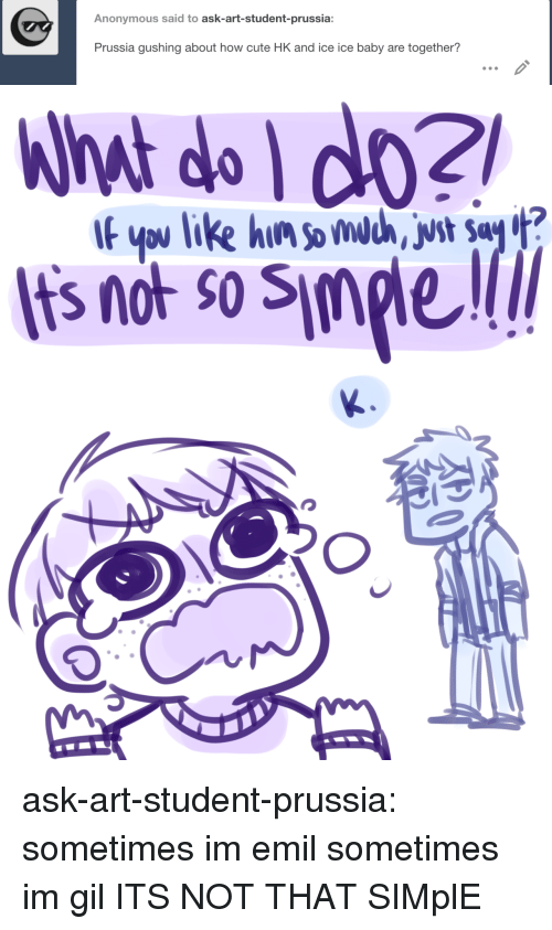ypu: Anonymous said to ask-art-student-prussia:  Prussia gushing about how cute HK and ice ice baby are together?   What do do2  Its not so Simple  If ypu like hin somdc, vst Say ? ask-art-student-prussia:  sometimes im emil sometimes im gil  ITS NOT THAT SIMplE