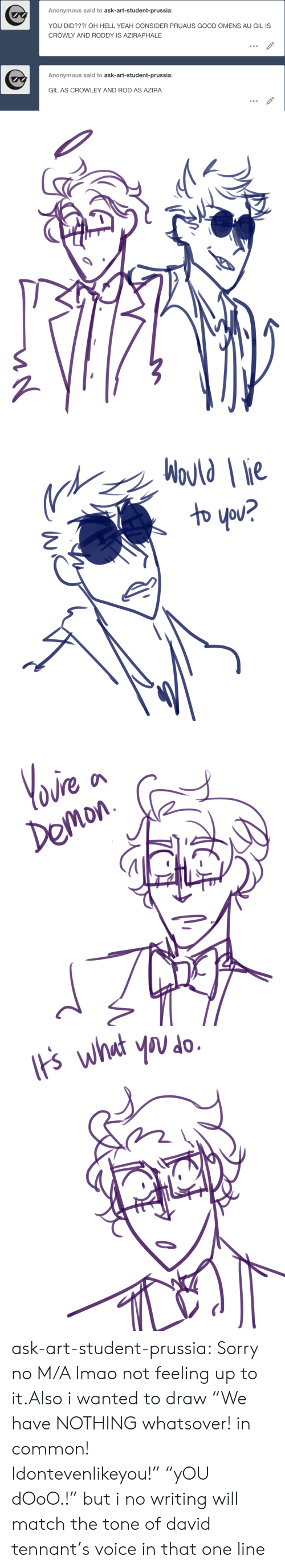"Lmao, Sorry, and Target: Anonymous said to ask-art-student-prussia:  YOU DID???! OH HELL YEAH CONSIDER PRUAUS GOOD OMENS AU GIL IS  CROWLY AND RODDY IS AZIRAPHALE  Anonymous said to ask-art-student-prussia:  GIL AS CROWLEY AND ROD AS AZIRA   WoJld ie  わ you?   Yoire  Demon   ts what you do ask-art-student-prussia:  Sorry no M/A lmao not feeling up to it.Also i wanted to draw ""We have NOTHING whatsover! in common! Idontevenlikeyou!"" ""yOU dOoO.!"" but i no writing will match the tone of david tennant's voice in that one line"