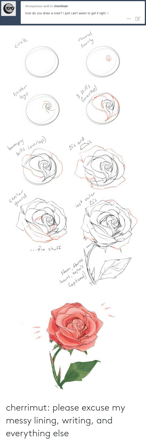 How Do You: Anonymous said to cherrimut:  how do you draw a rose? I just can't seem to get it right :/   circle  round  swirly  Spider  legs  3 hills  Coverlap)   bumpy  hills (overlap)  A's ond  Y's  center  gourd  last outer  A's  ..fix stuff  stem thorns  leaves, sepals  (optional) cherrimut:  please excuse my messy lining, writing, and everything else