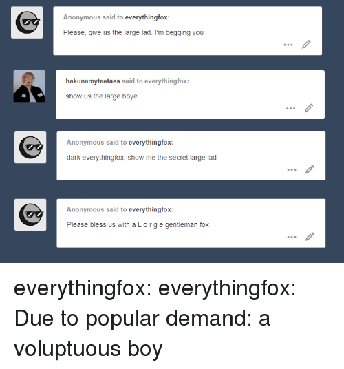 Im Begging You: Anonymous said to everythingfox:  Please, give us the large lad. I'm begging you  hakunamytaetaes said to everythingfox:  show us the large boye  Anonymous said to everythingfox:  dark everythingfox, show me the secret large lad  Anonymous said to everythingfox:  Please bless us with aLorge gentleman fox everythingfox: everythingfox: Due to popular demand: a voluptuous boy
