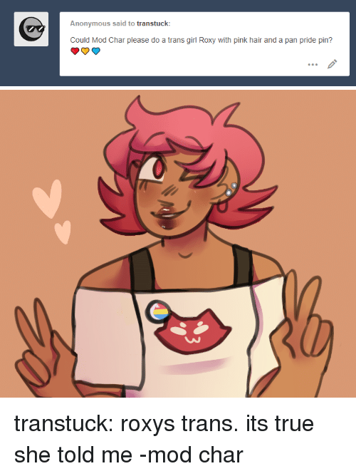roxy: Anonymous said to transtuck  Could Mod Char please do a trans girl Roxy with pink hair and a pan pride pin? transtuck:  roxystrans. its true she told me-mod char