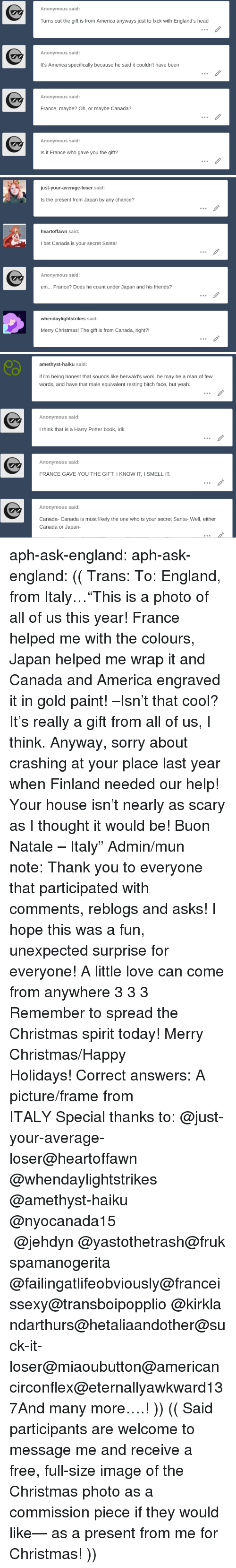"""America, Bitch, and Christmas: Anonymous said:  Turns out the gift is from America anyways just to fxck with England's head  Anonymous said:  It's America specifically because he said it couldn't have been  Anonymous said:  France, maybe? Oh, or maybe Canada?  Anonymous said:  Is it France who gave you the gift?   just-your-average-loser said:  Is the present from Japan by any chance?  heartoffawn said:  I bet Canada is your secret Santa!  Anonymous said:  um... France? Does he count under Japan and his friends?  whendaylightstrikes said  Merry Christmas! The gift is from Canada, right?!   amethyst-haiku said:  if i'm being honest that sounds like berwald's work. he may be a man of few  words, and have that male equivalent resting bitch face, but yeah.  Anonymous said  I think that is a Harry Potter book, idk  Anonymous said:  FRANCE GAVE YOU THE GIFT, I KNOW IT, I SMELL IT  Anonymous said:  Canada- Canada is most likely the one who is your secret Santa- Well, either  Canada or Japan- aph-ask-england:  aph-ask-england: (( Trans:To: England, from Italy…""""This is a photo of all of us this year! France helped me with the colours, Japan helped me wrap it and Canada and America engraved it in gold paint! –Isn't that cool? It's really a gift from all of us, I think. Anyway, sorry about crashing at your place last year when Finland needed our help! Your house isn't nearly as scary as I thought it would be!Buon Natale – Italy""""Admin/mun note:Thank you to everyone that participated with comments, reblogs and asks! I hope this was a fun, unexpected surprise for everyone! A little love can come from anywhere 3 3 3 Remember to spread the Christmas spirit today! Merry Christmas/Happy Holidays!Correct answers: A picture/frame from ITALYSpecial thanks to:@just-your-average-loser@heartoffawn @whendaylightstrikes @amethyst-haiku @nyocanada15 @jehdyn@yastothetrash@frukspamanogerita @failingatlifeobviously@franceissexy@transboipopplio@kirklandarthurs@hetaliaandother@suck-it-loser@miaoub"""