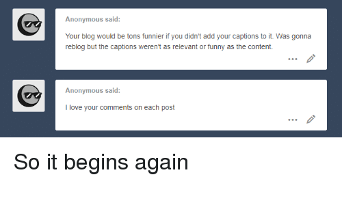 Funny, Love, and Anonymous: Anonymous said:  Your blog would be tons funnier if you didn't add your captions to it. Was gonna  reblog but the captions weren't as relevant or funny as the content.  Anonymous said:  I love your comments on each post So it begins again