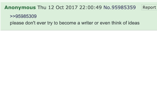Oct 2017: Anonymous Thu 12 Oct 2017 22:00:49 No.95985359  Report  >>95985309  please don't ever try to become a writer or even think of ideas